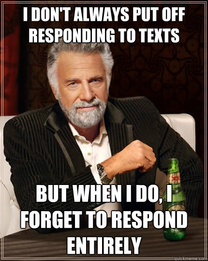 I don't always put off responding to texts But when I do, i forget to respond entirely - I don't always put off responding to texts But when I do, i forget to respond entirely  The Most Interesting Man In The World