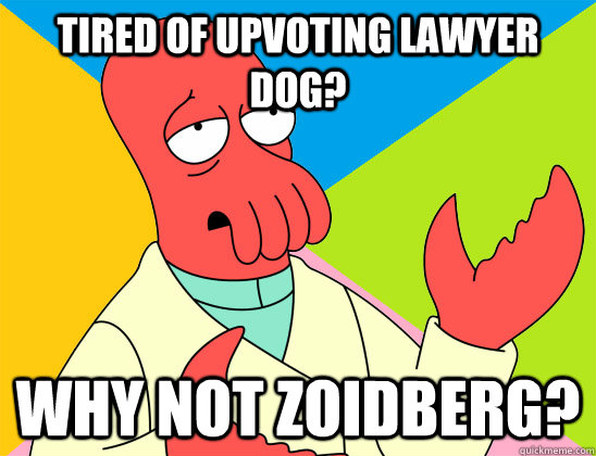 Tired of upvoting lawyer dog? why not zoidberg? - Tired of upvoting lawyer dog? why not zoidberg?  Misc
