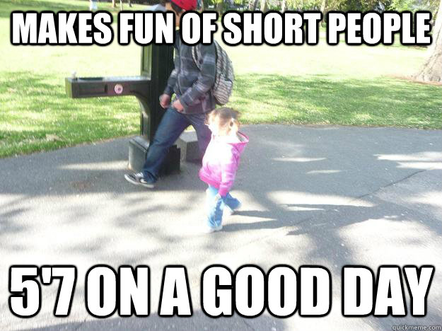 5522f8391cb4e552e9a2bedb54d022cb31c82c656d70173d1084b3563c71cc6f makes fun of short people 5'7 on a good day misc quickmeme