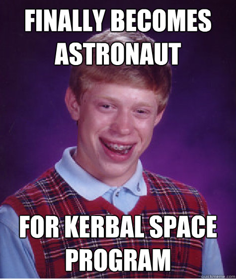 Finally Becomes astronaut for kerbal space program - Finally Becomes astronaut for kerbal space program  Bad Luck Brian