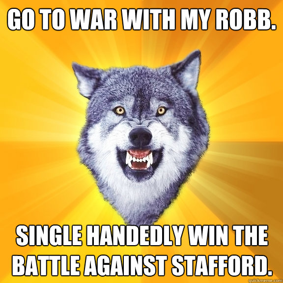 Go to war with my Robb. Single handedly win the battle against Stafford. - Go to war with my Robb. Single handedly win the battle against Stafford.  Courage Wolf