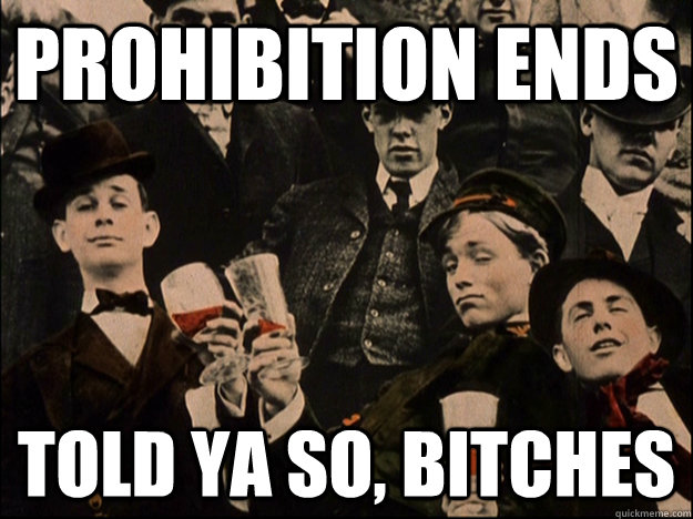 prohibition ends  told ya so, bitches