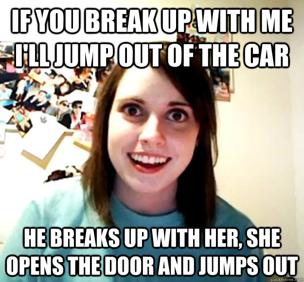 If you break up with me I'll jump out of the car He breaks up with her, she opens the door and jumps out - If you break up with me I'll jump out of the car He breaks up with her, she opens the door and jumps out  OverlyAttachedGirlfriend