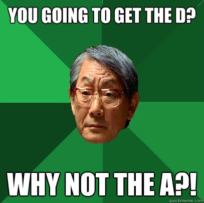 you going to get the D? why not the A?! - you going to get the D? why not the A?!  High Expectations Asian Father
