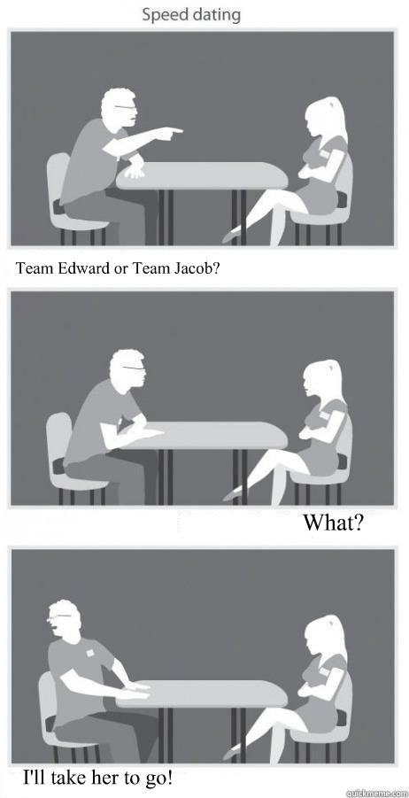 Team Edward or Team Jacob? What? I'll take her to go! - Team Edward or Team Jacob? What? I'll take her to go!  Speed Dating HQ