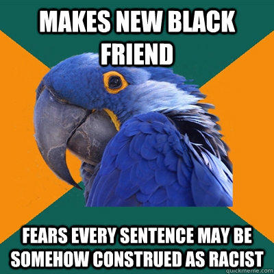 makes new black friend fears every sentence may be somehow construed as racist - makes new black friend fears every sentence may be somehow construed as racist  Paranoid Parrot