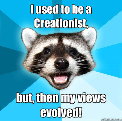 I used to be a Creationist, but, then my views evolved! - I used to be a Creationist, but, then my views evolved!  Lame Pun Coon