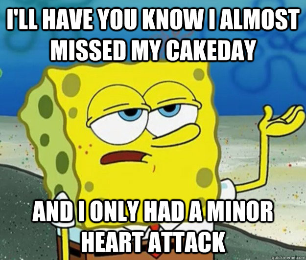 i'll have you know i almost missed my cakeday and I only had a minor heart attack - i'll have you know i almost missed my cakeday and I only had a minor heart attack  Tough Spongebob