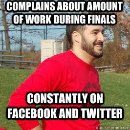 Complains about amount of work during finals constantly on facebook and twitter