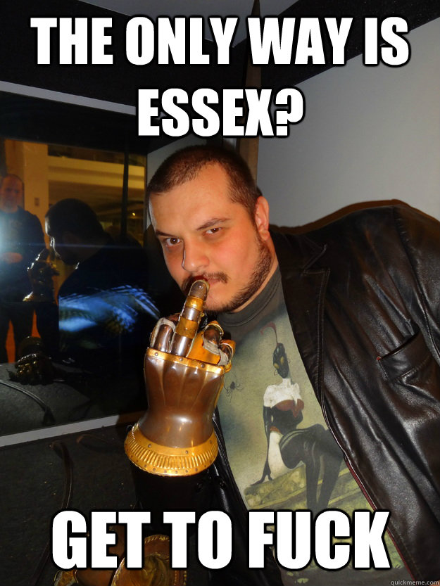The only way is essex? GET TO FUCK