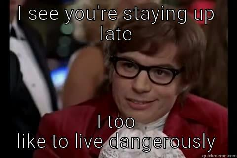 I SEE YOU'RE STAYING UP LATE I TOO LIKE TO LIVE DANGEROUSLY Dangerously - Austin Powers