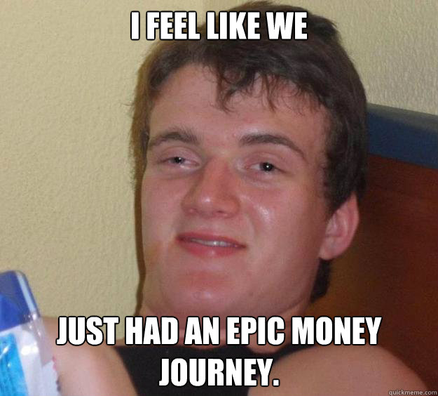 I feel like we just had an epic money journey. - I feel like we just had an epic money journey.  10 Guy