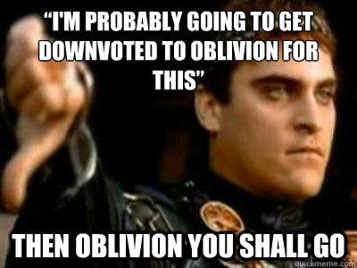 """I'm probably going to get downvoted to oblivion for this"" Then oblivion you shall go - ""I'm probably going to get downvoted to oblivion for this"" Then oblivion you shall go  Downvoting Roman"