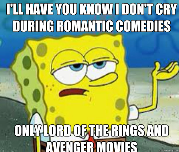 I'LL HAVE YOU KNOW I Don't Cry during Romantic comedies Only Lord of the rings and Avenger movies