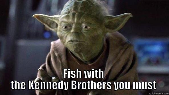 FISH WITH THE KENNEDY BROTHERS YOU MUST True dat, Yoda.