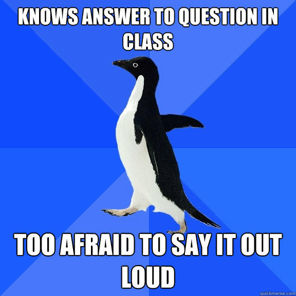 Knows answer to question in class too afraid to say it out loud - Knows answer to question in class too afraid to say it out loud  Socially Awkward Penguin