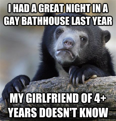 i had a great night in a gay bathhouse last year my girlfriend of 4+ years doesn't know - i had a great night in a gay bathhouse last year my girlfriend of 4+ years doesn't know  confessionbear