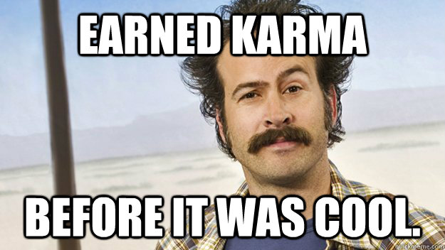 earned karma before it was cool.