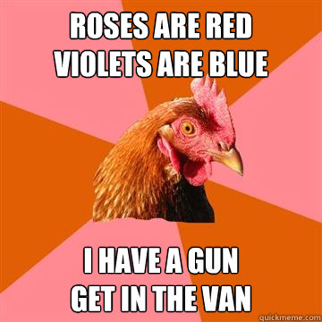 Roses are red           violets are blue i have a gun                     get in the van - Roses are red           violets are blue i have a gun                     get in the van  Anti-Joke Chicken
