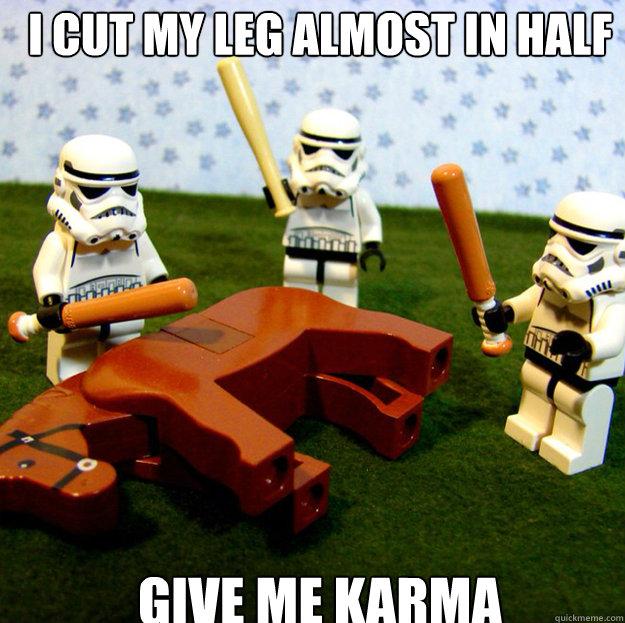 I cut my leg almost in half GIVE ME KARMA