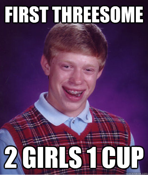 FIRST THREESOME  2 GIRLS 1 CUP - FIRST THREESOME  2 GIRLS 1 CUP  Bad Luck Brian