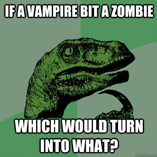 If a vampire bit a zombie Which would turn into what? - If a vampire bit a zombie Which would turn into what?  Philosoraptor
