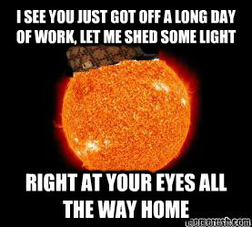 I see you just got off a long day of work, let me shed some light right at your eyes all the way home - I see you just got off a long day of work, let me shed some light right at your eyes all the way home  Scumbag Sun