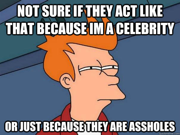 Not sure if they act like that because im a celebrity Or just because they are assholes  Futurama Fry