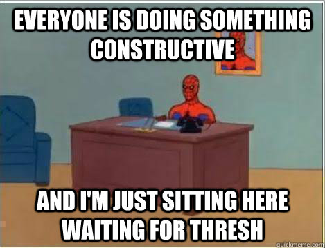 Everyone is doing something constructive And I'm just sitting here waiting for thresh