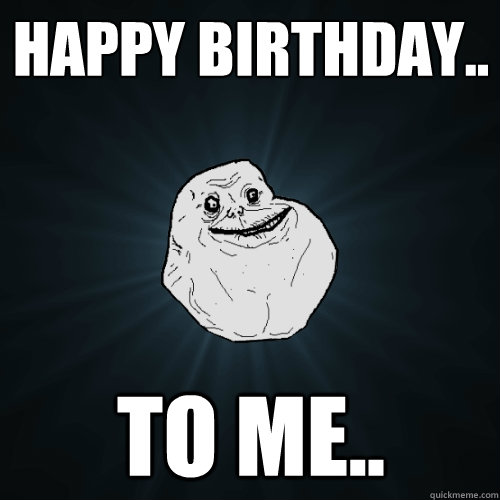 Happy birthday.. to me..  Forever Alone