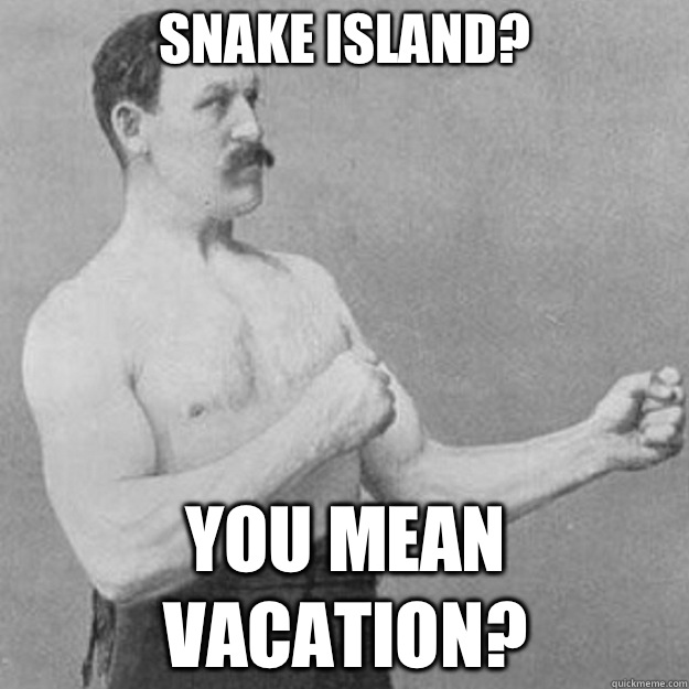 Snake island? you mean vacation? - Snake island? you mean vacation?  overly manly man
