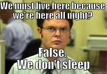 WE MUST LIVE HERE BECAUSE WE'RE HERE ALL NIGHT? FALSE.  WE DON'T SLEEP Schrute