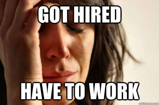 Got Hired Have to work - Got Hired Have to work  First World Problems