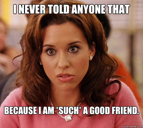 I never told anyone that because I am *such* a good friend.