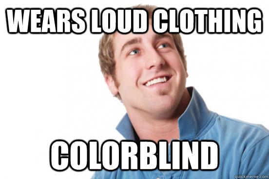 Wears loud clothing colorblind