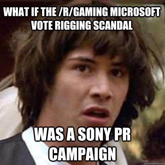 What if the /r/gaming microsoft vote rigging scandal was a sony pr campaign - What if the /r/gaming microsoft vote rigging scandal was a sony pr campaign  conspiracy keanu