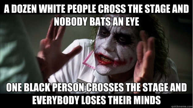 A dozen white people cross the stage and nobody bats an eye One black person crosses the stage and everybody loses their minds - A dozen white people cross the stage and nobody bats an eye One black person crosses the stage and everybody loses their minds  Joker Mind Loss