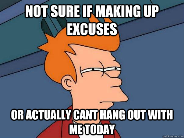 Not sure if making up excuses or actually cant hang out with me today - Not sure if making up excuses or actually cant hang out with me today  Futurama Fry