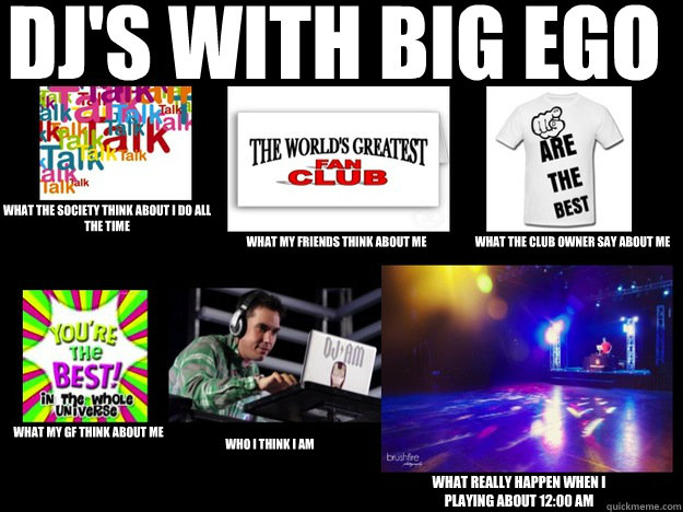 dj's with big ego  what the society think about i do all the time  what my friends think about me what the club owner say about me what my GF think about me who I think I am what really happen when i playing about 12:00 am - dj's with big ego  what the society think about i do all the time  what my friends think about me what the club owner say about me what my GF think about me who I think I am what really happen when i playing about 12:00 am  DJS WITH EGO