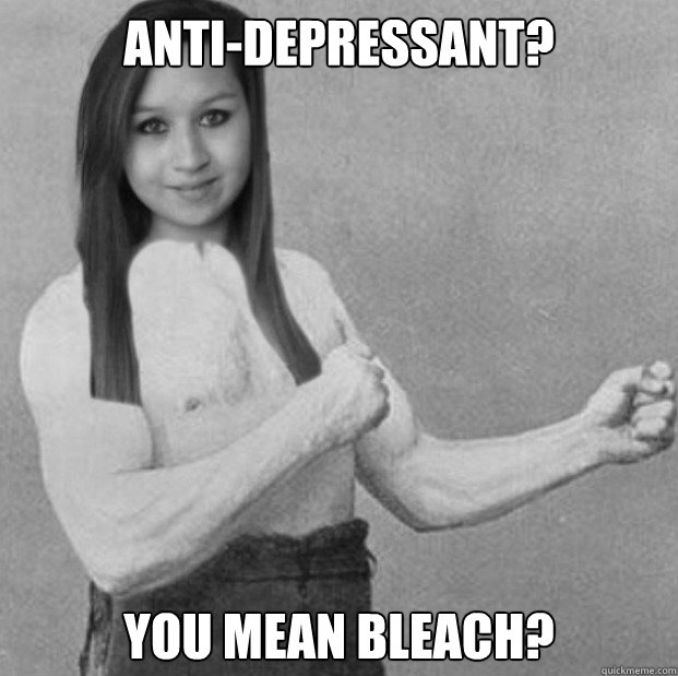 Anti-Depressant? You mean bleach? - Anti-Depressant? You mean bleach?  Misc