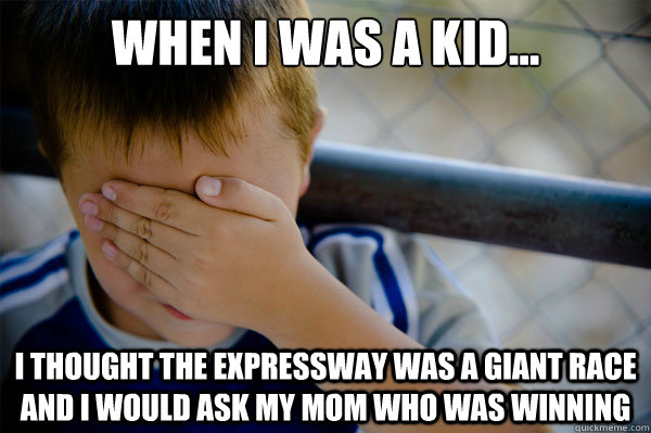 When I was a kid... I thought the expressway was a giant race and I would ask my mom who was winning - When I was a kid... I thought the expressway was a giant race and I would ask my mom who was winning  Misc