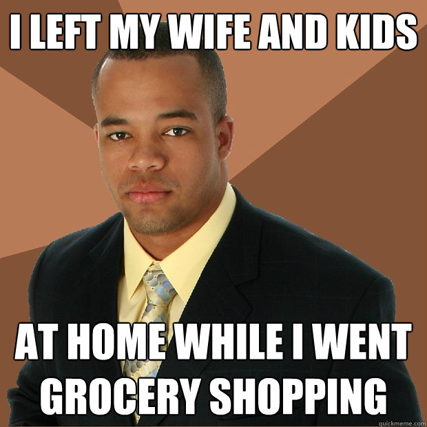 I left my wife and kids At home while I went grocery shopping - I left my wife and kids At home while I went grocery shopping  Successful Black Man