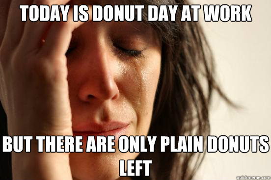 today is donut day at work but there are only plain donuts left - today is donut day at work but there are only plain donuts left  First World Problems