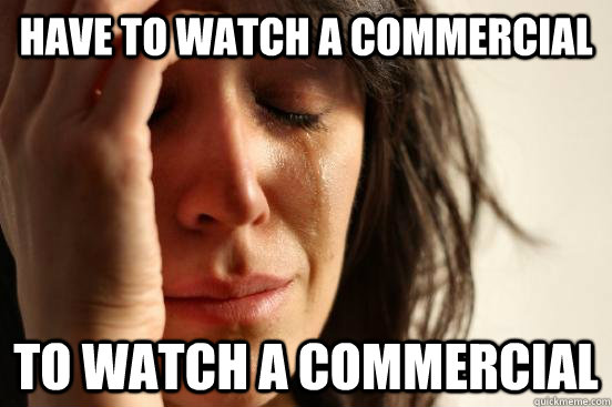 Have to watch a commercial To watch a commercial
