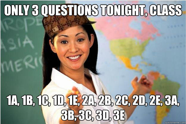 Only 3 questions tonight, class 1a, 1b, 1c, 1d, 1e, 2a, 2b, 2c, 2d, 2e, 3a, 3b, 3c, 3d, 3e - Only 3 questions tonight, class 1a, 1b, 1c, 1d, 1e, 2a, 2b, 2c, 2d, 2e, 3a, 3b, 3c, 3d, 3e  Scumbag Teacher