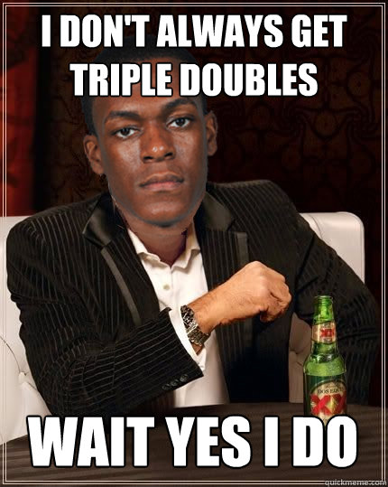 I don't always get triple doubles wait yes i do