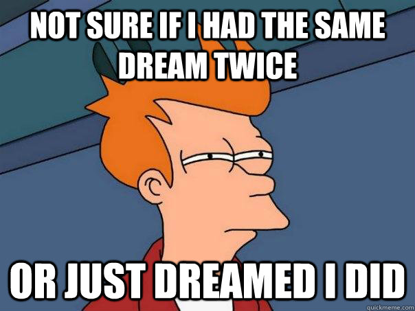 Not sure if I had the same dream twice Or just dreamed I did - Not sure if I had the same dream twice Or just dreamed I did  Futurama Fry