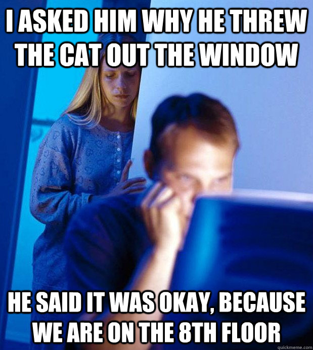 I asked him why he threw the cat out the window he said it was okay, because we are on the 8th floor - I asked him why he threw the cat out the window he said it was okay, because we are on the 8th floor  Internet Husband
