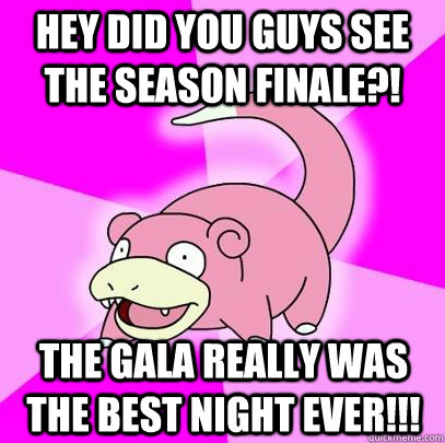 hey did you guys see the season finale?! the gala really was the BEST NIGHT EVER!!! - hey did you guys see the season finale?! the gala really was the BEST NIGHT EVER!!!  Slowpoke