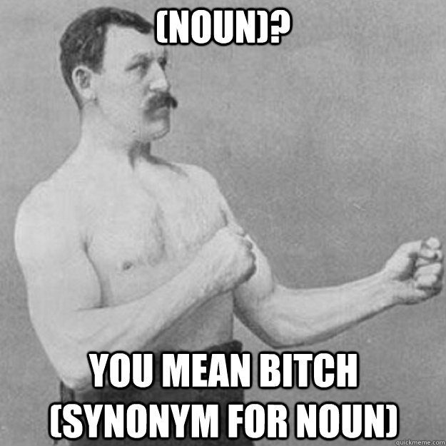 (Noun)? you mean bitch (Synonym for noun) - (Noun)? you mean bitch (Synonym for noun)  overly manly man
